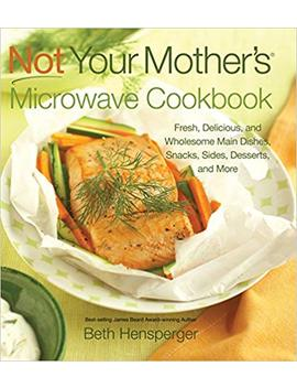 Not Your Mother's Microwave Cookbook: Fresh, Delicious, And Wholesome Main Dishes, Snacks, Sides, Desserts, And More by Beth Hensperger