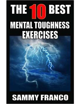 The 10 Best Mental Toughness Exercises: How To Develop Self Confidence, Self Discipline, Assertiveness, And Courage In Business, Sports And Health (10 Best Series) (Volume 5) by Sammy Franco