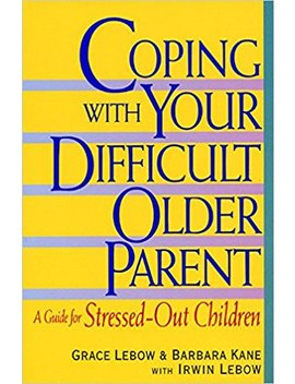 Coping With Your Difficult Older Parent : A Guide For Stressed Out Children by Grace Lebow