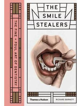 The Smile Stealers : The Fine And Foul Art Of Dentistry by Richard Barnett