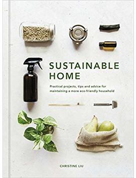 Sustainable Home: Practical Projects, Tips And Advice For Maintaining A More Eco Friendly Household by Christine Liu
