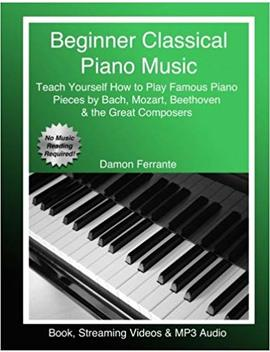 Beginner Classical Piano Music: Teach Yourself How To Play Famous Piano Pieces By Bach, Mozart, Beethoven & The Great Composers (Book, Streaming Videos & Mp3 Audio) by Damon Ferrante