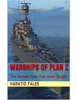Warships Of Plan Z: The German Fleet That Never Fought by Haratio Fales