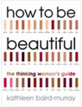 How To Be Beautiful: The Thinking Woman's Guide To Looking Good by Kathleen Baird Murray