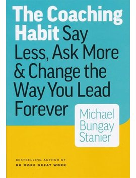 The Coaching Habit: Say Less, Ask More & Change The Way Your Lead... by Michael Bungay Stanier