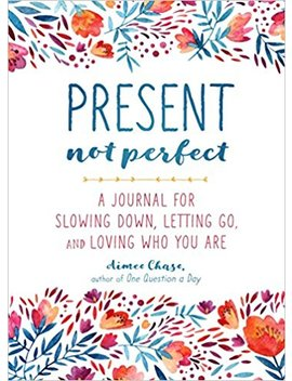 Present, Not Perfect: A Journal For Slowing Down, Letting Go, And Loving Who You Are by Aimee Chase