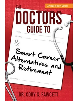 The Doctors Guide To Smart Career Alternatives And Retirement by Dr. Cory S. Fawcett