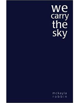 We Carry The Sky by Mckayla Robbin
