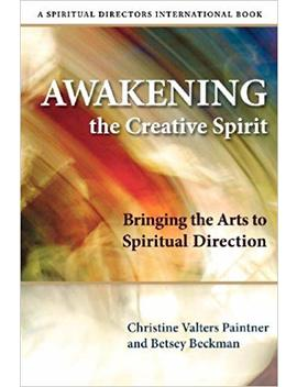 Awakening The Creative Spirit: Bringing The Arts To Spiritual Direction (Spiritual Directors International Books) by Christine Valters Paintner
