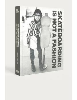 Skateboarding Is Not A Fashion: The Illustrated History Of Skateboard Apparel By Jurgen Blumlein And Dirk Vogel by Urban Outfitters