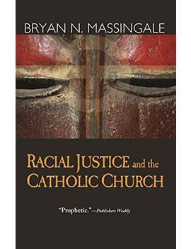 Racial Justice And The Catholic Church by Bryan N. Massingale