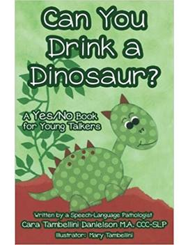 Can You Drink A Dinosaur?: A Yes/No Book For Young Talkers by Cara Tambellini Danielson