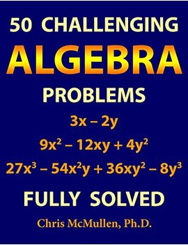 50 Challenging Algebra Problems (Fully Solved) by Chris Mc Mullen