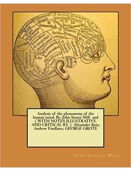 Analysis Of The Phenomena Of The Human Mind. By: John Stuart Mill  And ( With Notes Illustrative And Critical By. )  Alexander Bain, Andrew Findlater, George Grote by Amazon