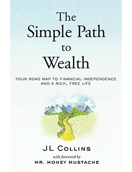 The Simple Path To Wealth: Your Road Map To Financial Independence And A Rich, Free Life by Jl Collins