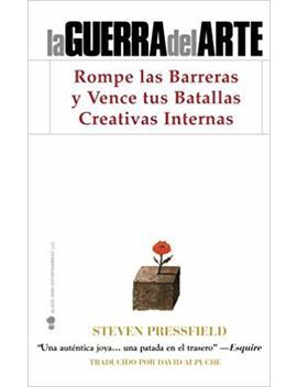 La Guerra Del Arte: Rompe Las Barreras Y Vence Tus Batallas Creativas Internas by Steven Pressfield