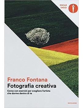 Fotografia Creativa. Corso Con Esercizi Per Svegliare L'artista Che Dorme Dentro Di Te. Ediz. Illustrata by Franco Fontana