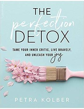 The Perfection Detox: Tame Your Inner Critic, Live Bravely, And Unleash Your Joy by Petra Kolber