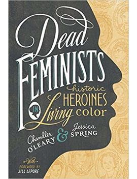 Dead Feminists: Historic Heroines In Living Color by Chandler O'leary
