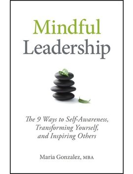 Mindful Leadership: The 9 Ways To Self Awareness, Transforming... by Maria Gonzalez