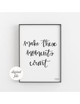 Make These Moments Count, Hand Lettered Inspirational Quote Printable by Etsy