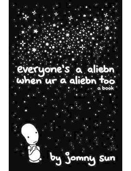 Everyone's A Aliebn When Ur A Aliebn Too : A Book by Jomny Sun