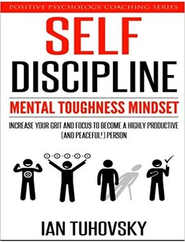 Self Discipline: Mental Toughness Mindset: Increase Your Grit And Focus To Become A Highly Productive (And Peaceful!) Person (Positive Psychology Coaching Series) (Volume 11) by Ian Tuhovsky