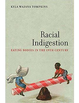 Racial Indigestion: Eating Bodies In The 19th Century (America And The Long 19th Century) by Kyla Wazana Tompkins