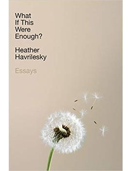 What If This Were Enough?: Essays by Heather Havrilesky