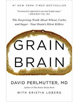 Grain Brain: The Surprising Truth About Wheat, Carbs,  And Sugar  Your Brain's Silent Killers by David Perlmutter