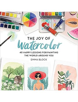 The Joy Of Watercolor: 40 Happy Lessons For Painting The World Around You by Emma Block