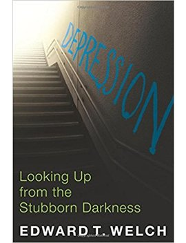 Depression: Looking Up From The Stubborn Darkness by Edward T. Welch