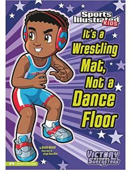 It's A Wrestling Mat, Not A Dance Floor (Sports Illustrated Kids Victory School Superstars) by Scott Nickel