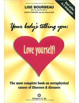 Your Body's Telling You: Love Yourself!: The Most Complete Book On Metaphysical Causes Of Illnesses & Diseases by Lise Bourbeau