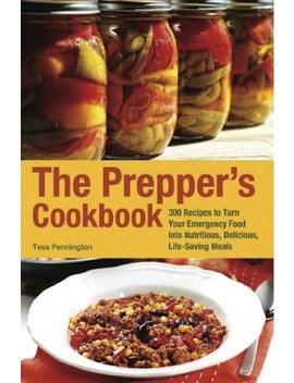 The Prepper's Cookbook: 300 Recipes To Turn Your Emergency Food Into Nutritious, Delicious, Life Saving Meals (Preppers) by Tess Pennington