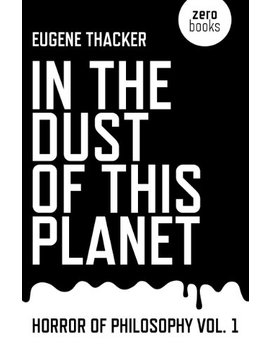 In The Dust Of This Planet: Horror Of Philosophy Vol. 1 by Eugene Thacker