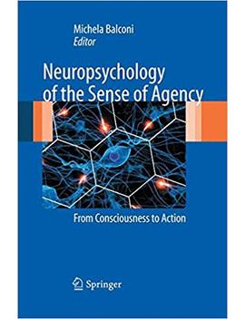 Neuropsychology Of The Sense Of Agency: From Consciousness To Action by Michela Balconi
