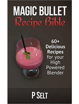 Magic Bullet Recipe Bible: 60+ Delicious Recipes For Your High Powered Blender by P Selt