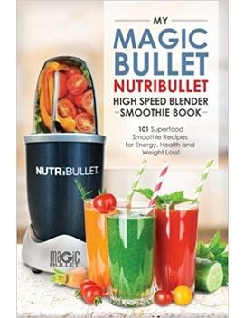 Magic Bullet Nutri Bullet Blender Smoothie Book: 101 Superfood Smoothie Recipes For Energy, Health And Weight Loss! (Magic Bullet Nutri Bullet Blender Mixer Cookbooks) (Volume 1) by Lisa Brian