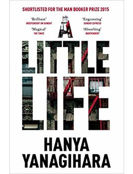 A Little Life: Shortlisted For The Man Booker Prize 2015 by Hanya Yanagihara