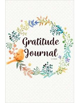 52 Week Gratitude Journal: 365 Days Of Gratefulness : 52 Weeks Gratitude Journal Diary Notebook Daily With Prompt. Guide To Cultivate An Attitude Of   Gratitude.: Volume 1 by Amazon