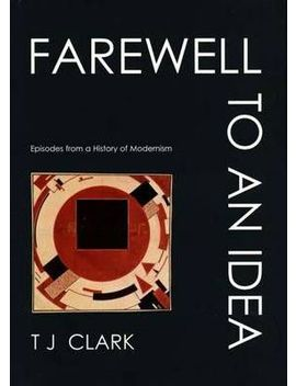 Farewell To An Idea : Episodes From A History Of Modernism by T. J. Clark