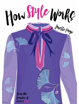 How Style Works: A Fashion Stylist's Secrets To Creating Your Own Amazing Personal Style! by Janelle Paige