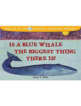 Is A Blue Whale The Biggest Thing There Is? (Wells Of Knowledge Science Series) by Robert E. Wells