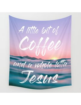 A Little Bit Of Coffee And A Whole Lot Of Jesus Wall Tapestry by