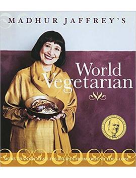 Madhur Jaffrey's World Vegetarian: More Than 650 Meatless Recipes From Around The World by Madhur Jaffrey