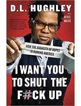 I Want You To Shut The F#Ck Up: How The Audacity Of Dopes Is Ruining America by D.L. Hughley
