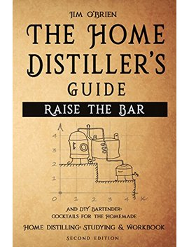 Raise The Bar   The Home Distiller's Guide: Home Distilling   How To Make Moonshine, Vodka, Whiskey, Rum, Tequila … And Diy Bartender: Cocktails For The Homemade Mixologist by Amazon