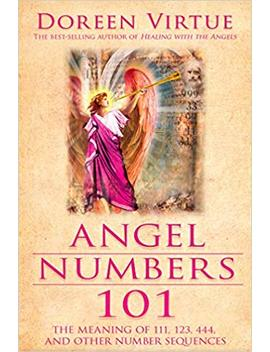Angel Numbers 101: The Meaning Of 111, 123, 444, And Other Number Sequences by Doreen Virtue