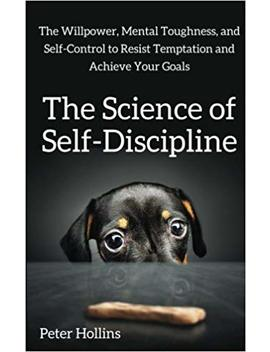 The Science Of Self Discipline: The Willpower, Mental Toughness, And Self Control To Resist Temptation And Achieve Your Goals by Peter Hollins